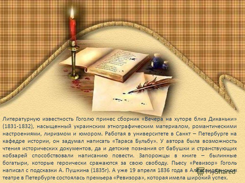 Литературную известность Гоголю принес сборник «Вечера на хуторе близ Диканьки» (1831-1832), насыщенный украинским этнографическим материалом, романтическими настроениями, лиризмом и юмором. Работая в университете в Санкт – Петербурге на кафедре исто