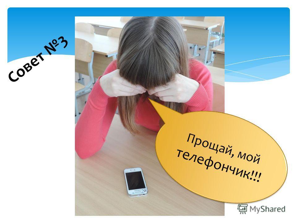 Прощай, мой телефончик!!! Прощай, мой телефончик!!! Совет 3