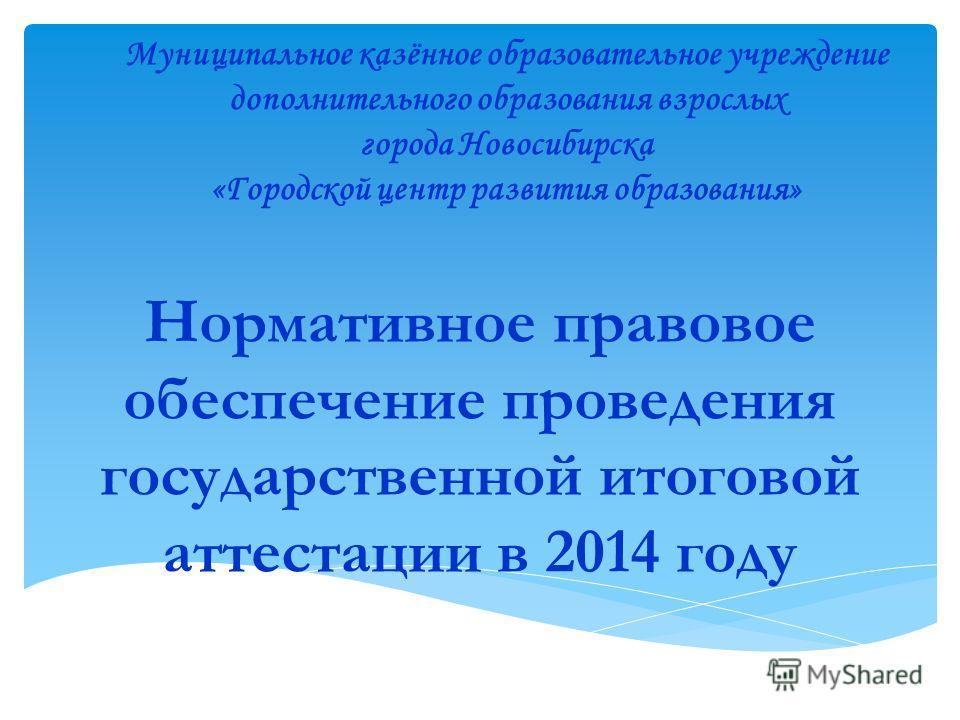 Нормативное правовое обеспечение проведения государственной итоговой аттестации в 2014 году Муниципальное казённое образовательное учреждение дополнительного образования взрослых города Новосибирска «Городской центр развития образования»