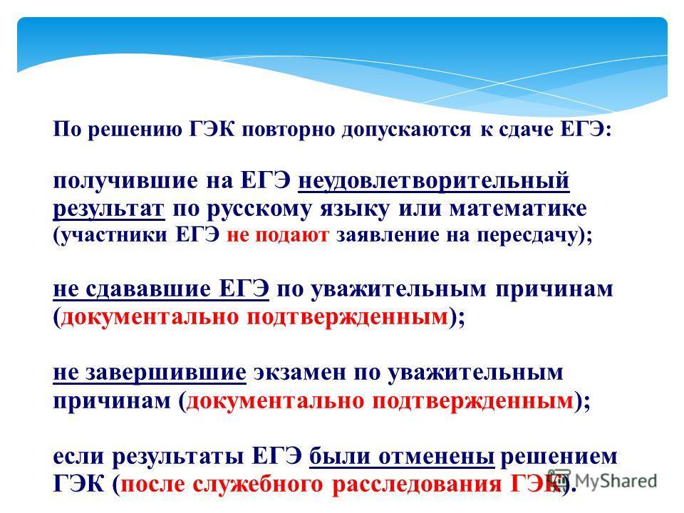По решению ГЭК повторно допускаются к сдаче ЕГЭ: получившие на ЕГЭ неудовлетворительный результат по русскому языку или математике (участники ЕГЭ не подают заявление на пересдачу); не сдававшие ЕГЭ по уважительным причинам (документально подтвержденн
