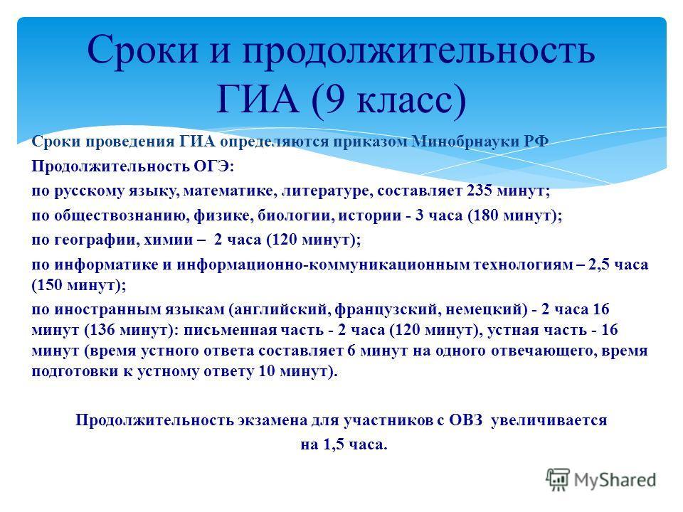 Сроки проведения ГИА определяются приказом Минобрнауки РФ Продолжительность ОГЭ: по русскому языку, математике, литературе, составляет 235 минут; по обществознанию, физике, биологии, истории - 3 часа (180 минут); по географии, химии – 2 часа (120 мин