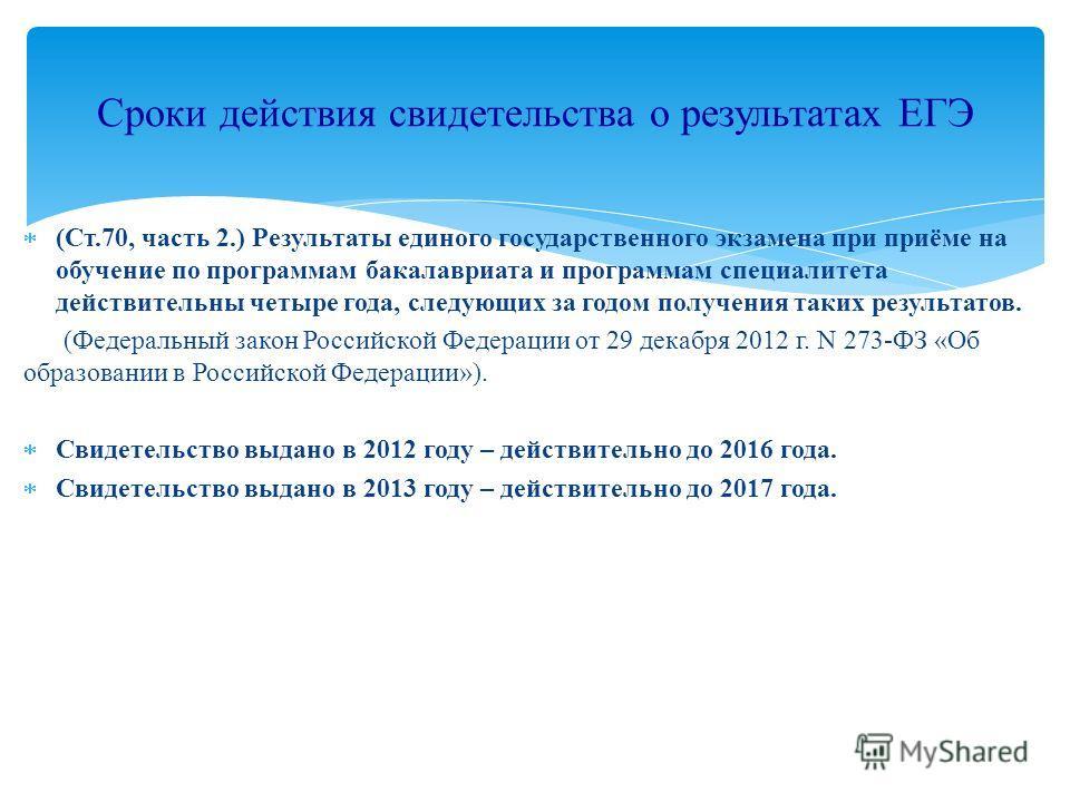 (Ст.70, часть 2.) Результаты единого государственного экзамена при приёме на обучение по программам бакалавриата и программам специалитета действительны четыре года, следующих за годом получения таких результатов. (Федеральный закон Российской Федера