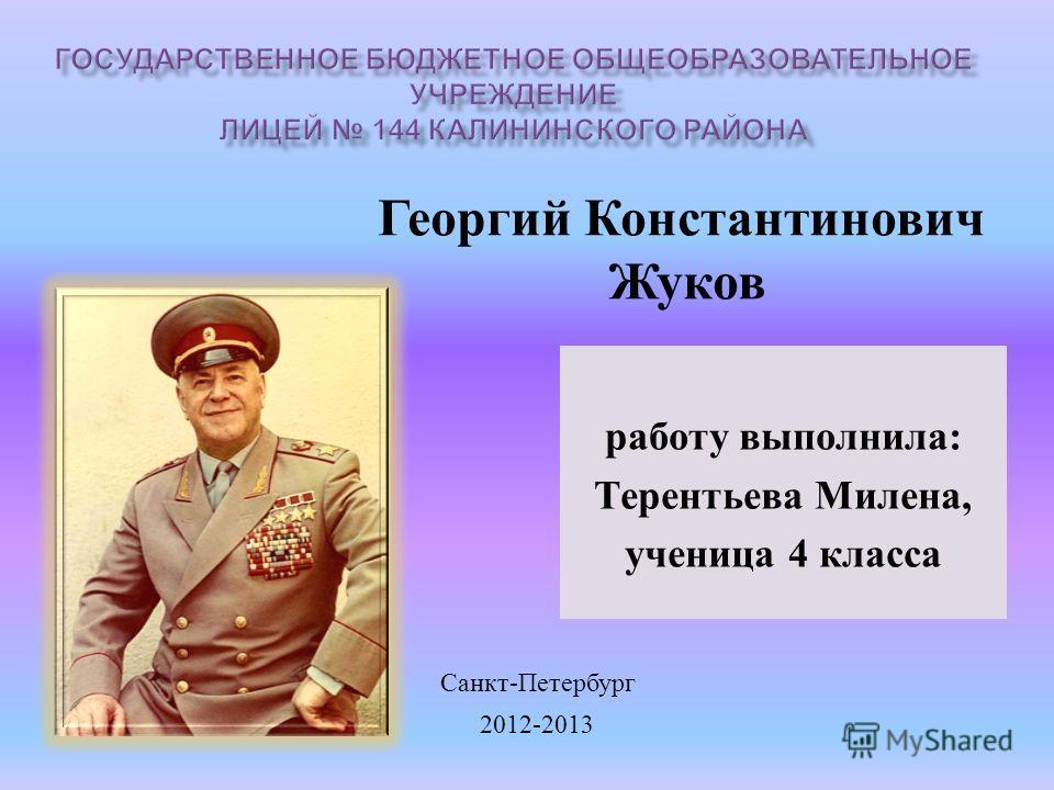 работу выполнила: Терентьева Милена, ученица 4 класса 2012-2013 Санкт - Петербург Георгий Константинович Жуков