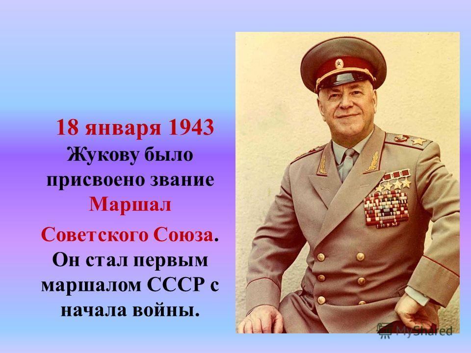 18 января 1943 Жукову было присвоено звание Маршал Советского Союза. Он стал первым маршалом СССР с начала войны.