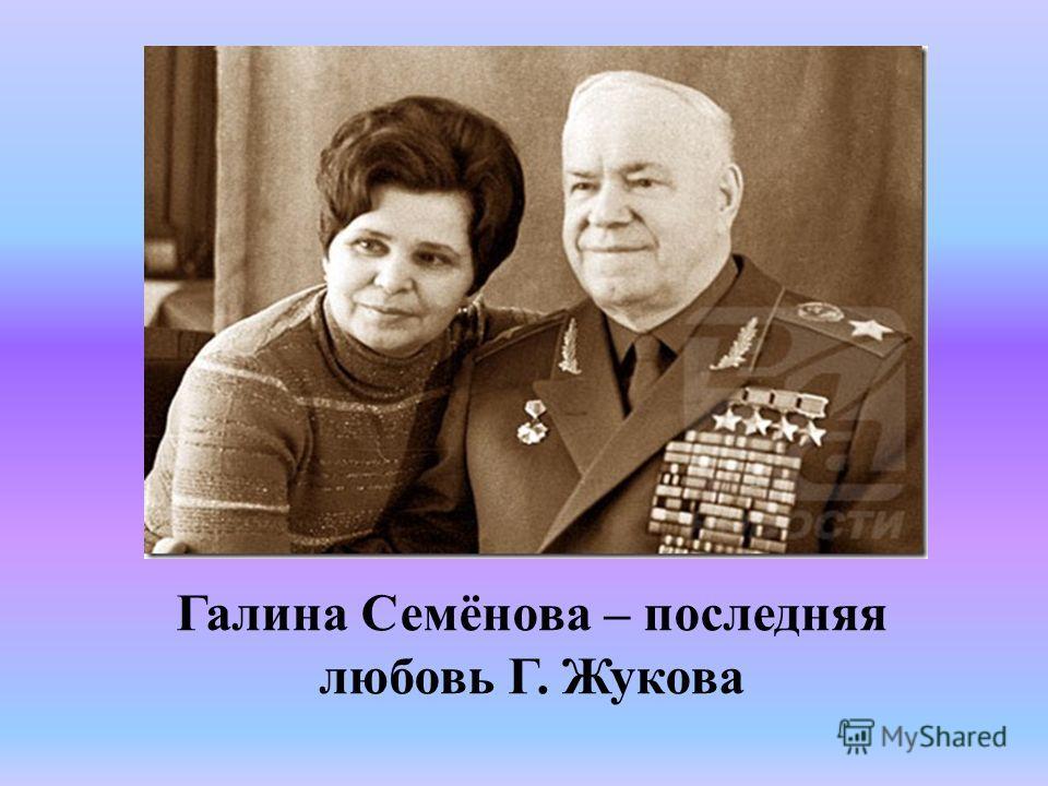 Галина Семёнова – последняя любовь Г. Жукова