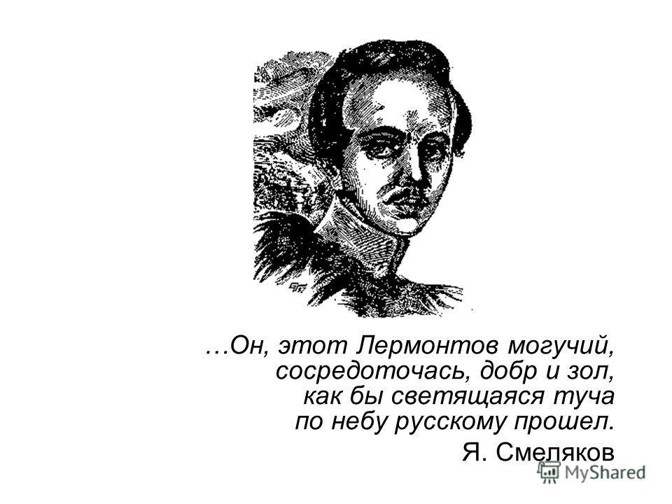 …Он, этот Лермонтов могучий, сосредоточась, добр и зол, как бы светящаяся туча по небу русскому прошел. Я. Смеляков