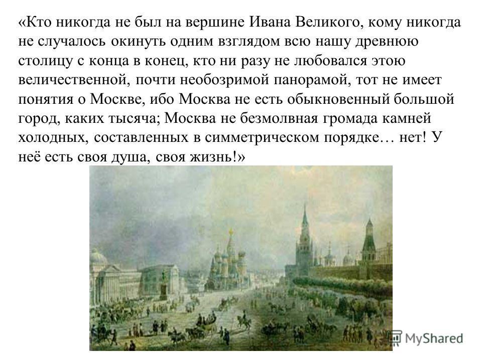 «Кто никогда не был на вершине Ивана Великого, кому никогда не случалось окинуть одним взглядом всю нашу древнюю столицу с конца в конец, кто ни разу не любовался этою величественной, почти необозримой панорамой, тот не имеет понятия о Москве, ибо Мо