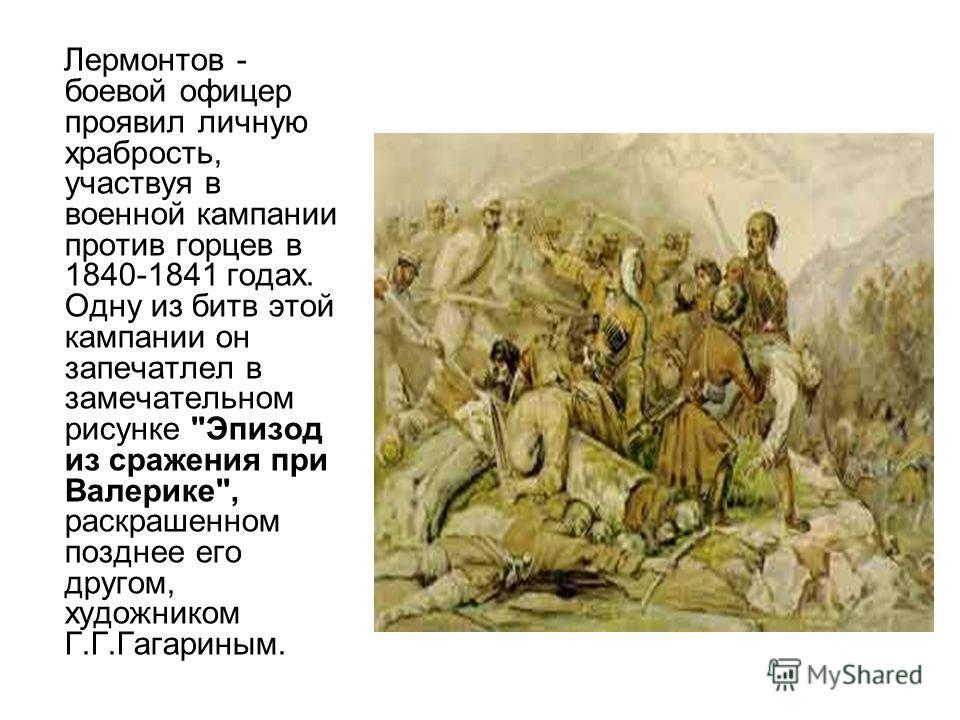 Лермонтов - боевой офицер проявил личную храбрость, участвуя в военной кампании против горцев в 1840-1841 годах. Одну из битв этой кампании он запечатлел в замечательном рисунке