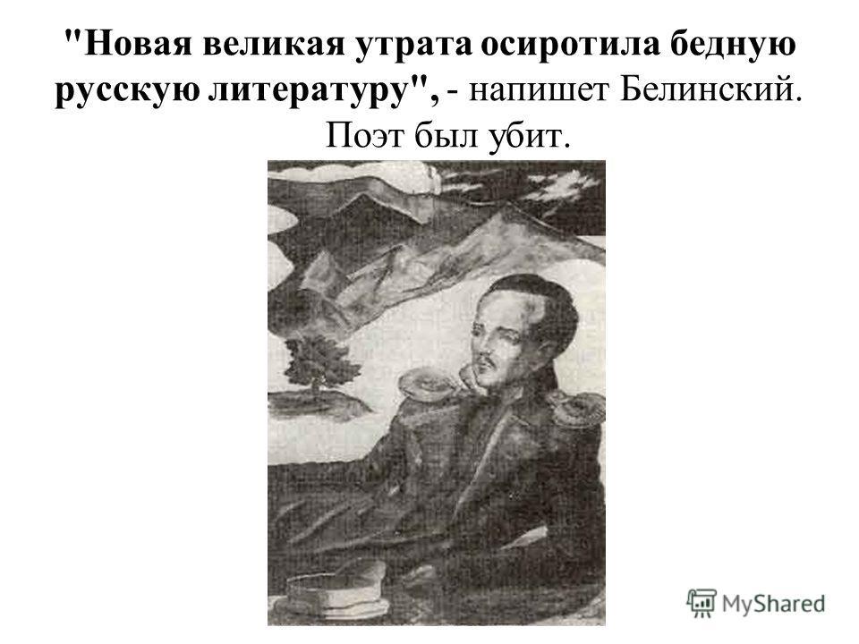 Новая великая утрата осиротила бедную русскую литературу, - напишет Белинский. Поэт был убит.