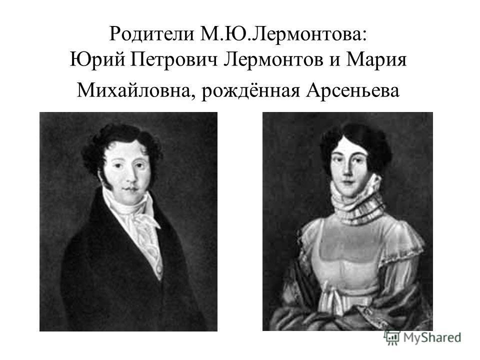 Родители М.Ю.Лермонтова: Юрий Петрович Лермонтов и Мария Михайловна, рождённая Арсеньева