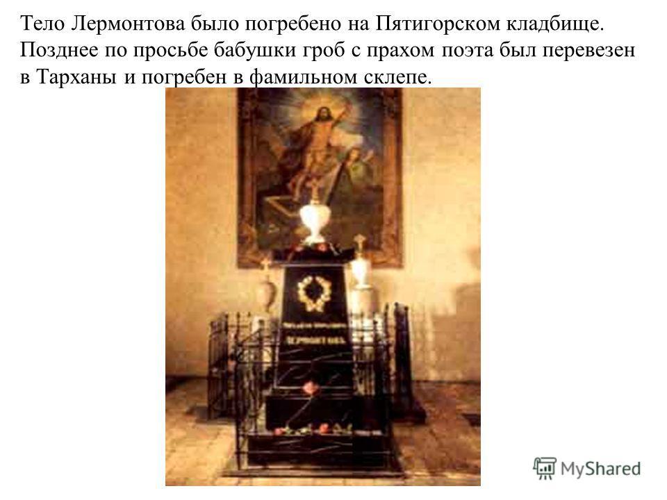 Тело Лермонтова было погребено на Пятигорском кладбище. Позднее по просьбе бабушки гроб с прахом поэта был перевезен в Тарханы и погребен в фамильном склепе.