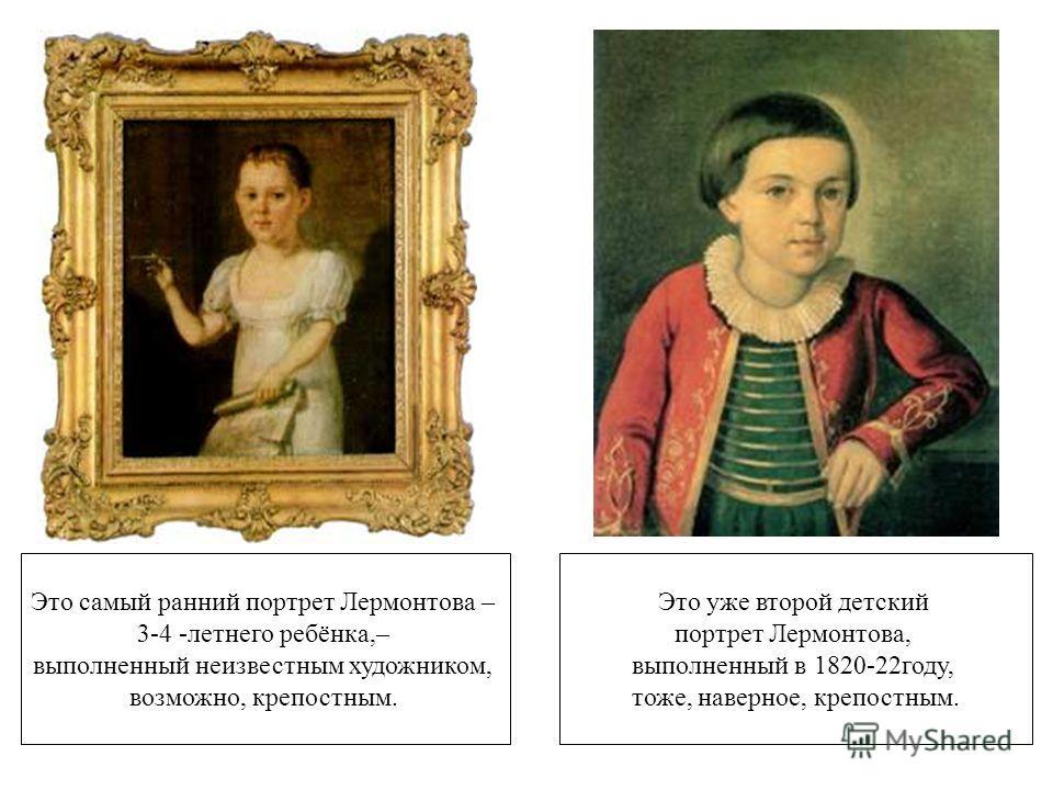 Это самый ранний портрет Лермонтова – 3-4 -летнего ребёнка,– выполненный неизвестным художником, возможно, крепостным. Это уже второй детский портрет Лермонтова, выполненный в 1820-22году, тоже, наверное, крепостным.