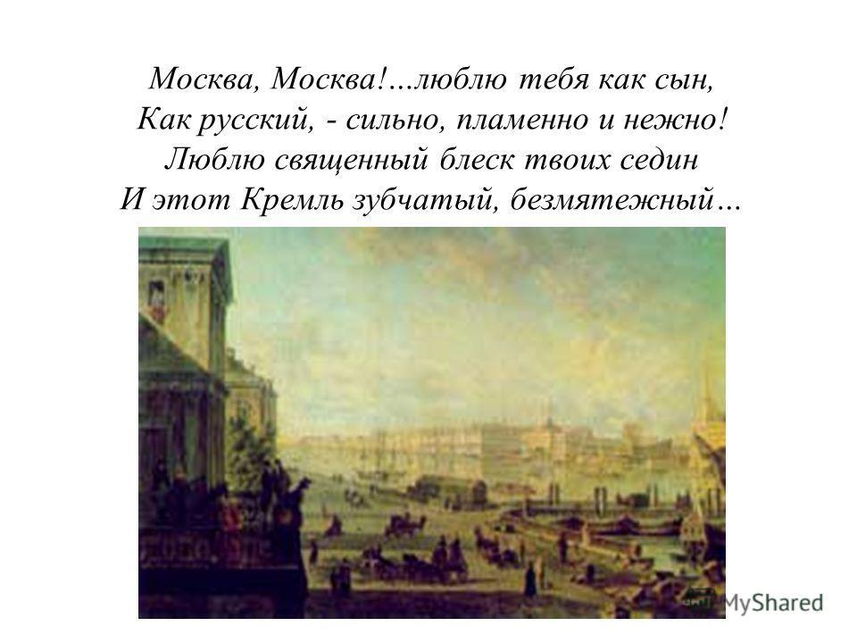 Москва, Москва!…люблю тебя как сын, Как русский, - сильно, пламенно и нежно! Люблю священный блеск твоих седин И этот Кремль зубчатый, безмятежный…