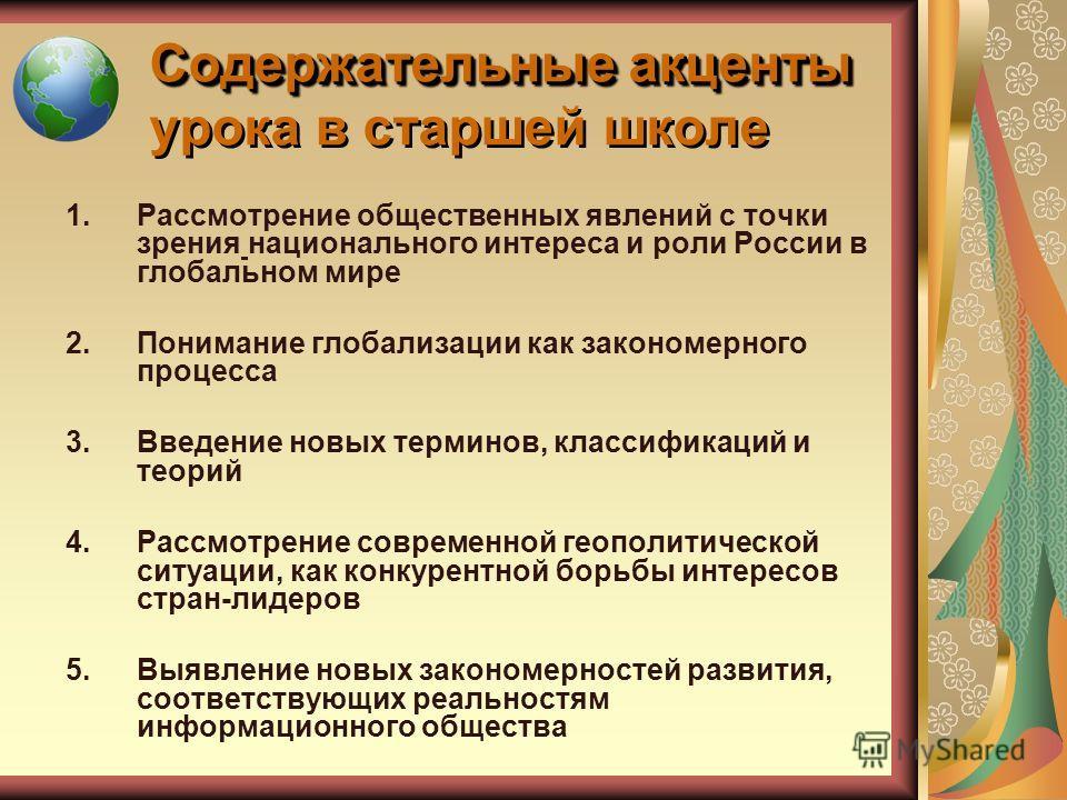 Содержательные акценты Содержательные акценты урока в старшей школе 1.Рассмотрение общественных явлений с точки зрения национального интереса и роли России в глобальном мире 2.Понимание глобализации как закономерного процесса 3.Введение новых термино