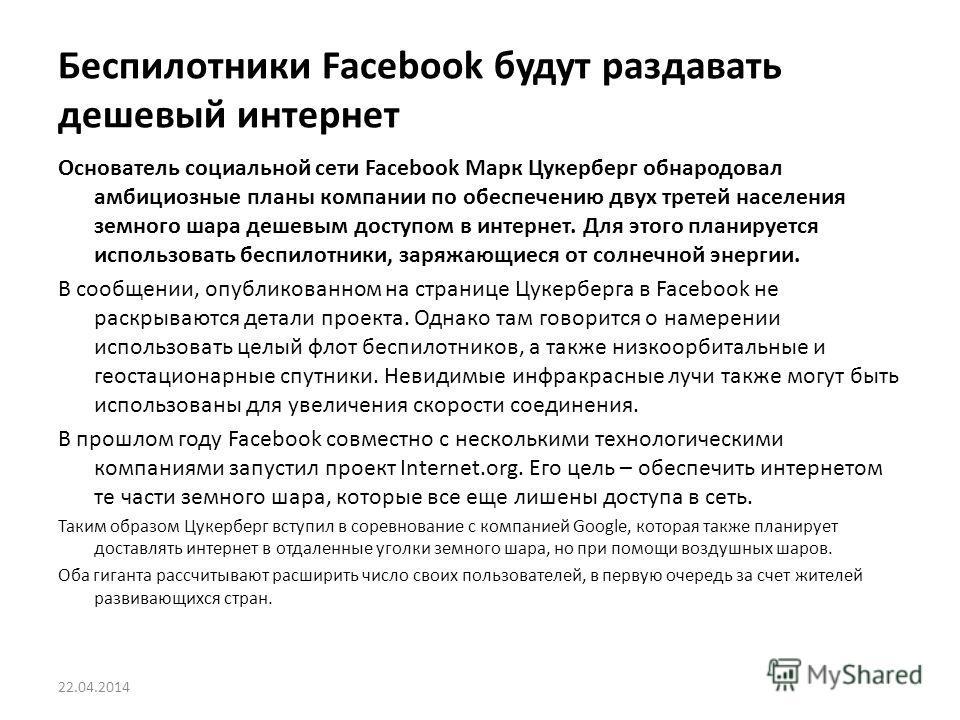 Беспилотники Facebook будут раздавать дешевый интернет 22.04.2014 Основатель социальной сети Facebook Марк Цукерберг обнародовал амбициозные планы компании по обеспечению двух третей населения земного шара дешевым доступом в интернет. Для этого плани