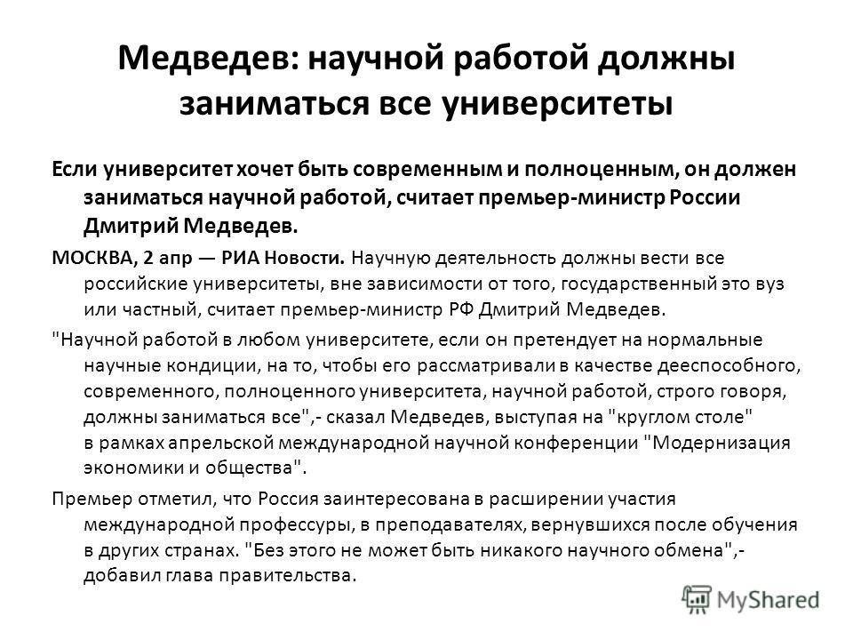 Медведев: научной работой должны заниматься все университеты Если университет хочет быть современным и полноценным, он должен заниматься научной работой, считает премьер-министр России Дмитрий Медведев. МОСКВА, 2 апр РИА Новости. Научную деятельность