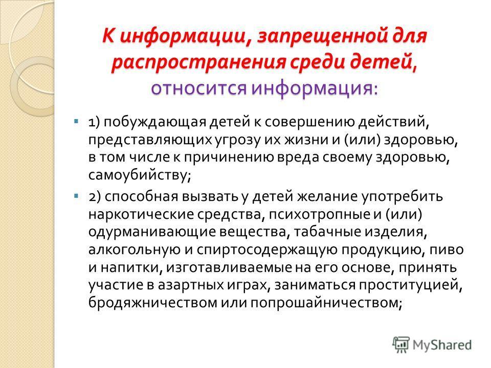 К информации, запрещенной для распространения среди детей, относится информация : 1) побуждающая детей к совершению действий, представляющих угрозу их жизни и ( или ) здоровью, в том числе к причинению вреда своему здоровью, самоубийству ; 2) способн