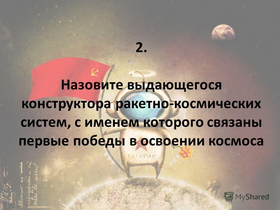 2. Назовите выдающегося конструктора ракетно-космических систем, с именем которого связаны первые победы в освоении космоса