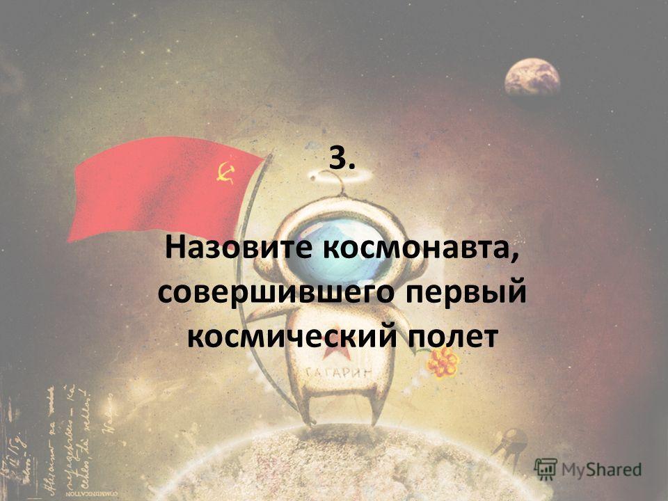 3. Назовите космонавта, совершившего первый космический полет