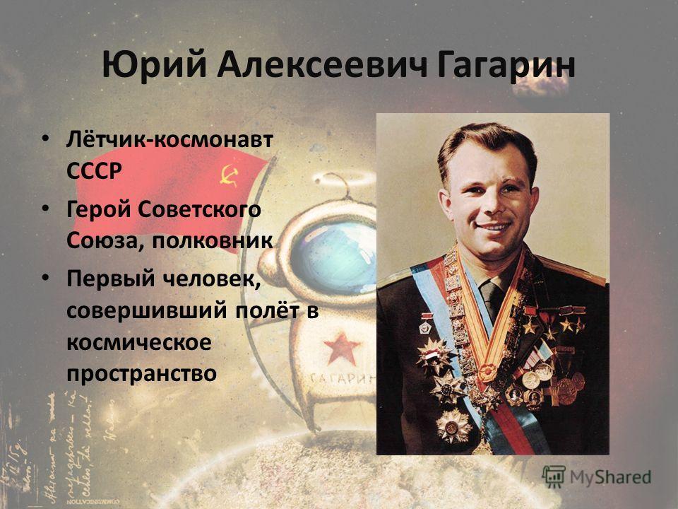 Юрий Алексеевич Гагарин Лётчик-космонавт СССР Герой Советского Союза, полковник Первый человек, совершивший полёт в космическое пространство
