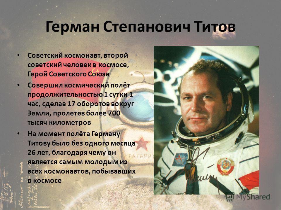 Герман Степанович Титов Советский космонавт, второй советский человек в космосе, Герой Советского Союза Совершил космический полёт продолжительностью 1 сутки 1 час, сделав 17 оборотов вокруг Земли, пролетев более 700 тысяч километров На момент полёта