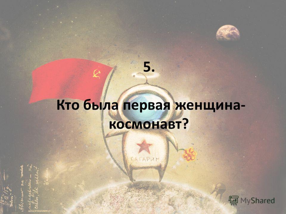 5. Кто была первая женщина- космонавт?