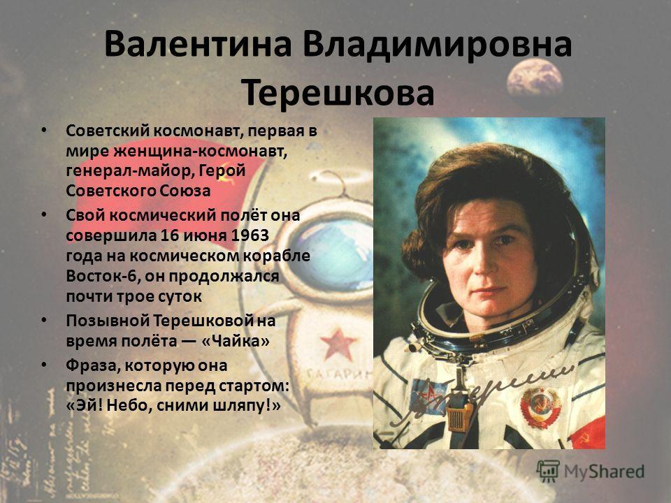 Советский космонавт, первая в мире женщина-космонавт, генерал-майор, Герой Советского Союза Свой космический полёт она совершила 16 июня 1963 года на космическом корабле Восток-6, он продолжался почти трое суток Позывной Терешковой на время полёта «Ч