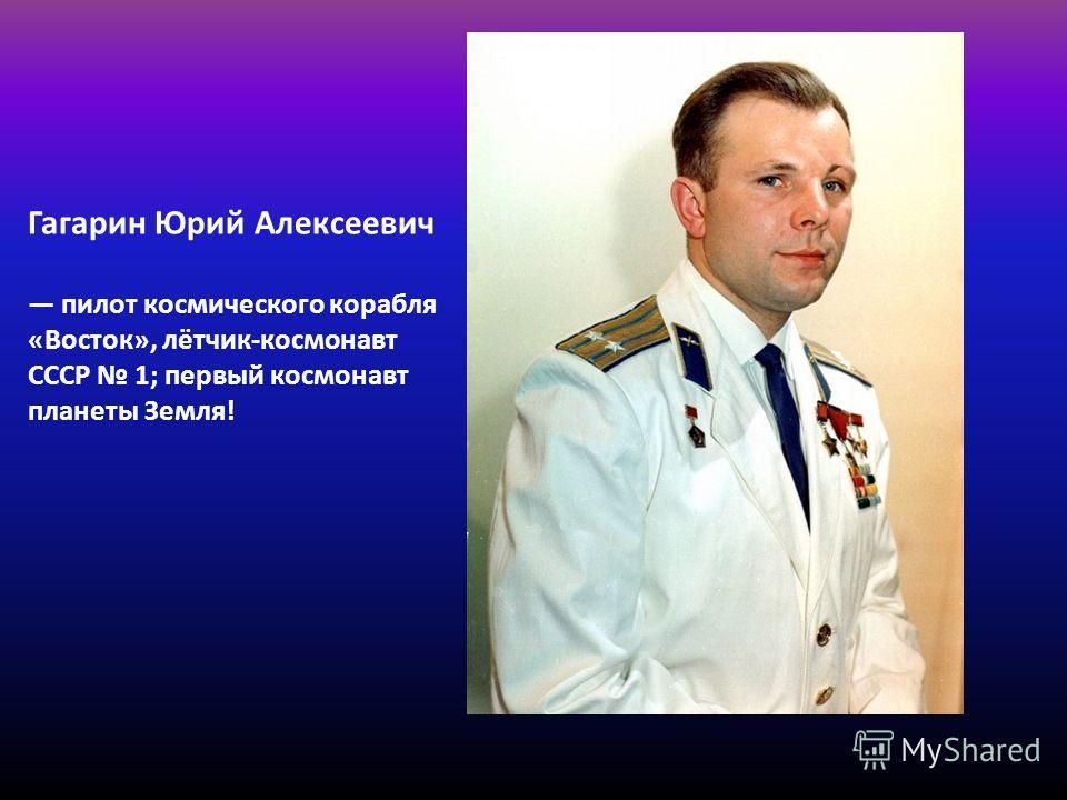 Гагарин Юрий Алексеевич пилот космического корабля «Восток», лётчик-космонавт СССР 1; первый космонавт планеты Земля!
