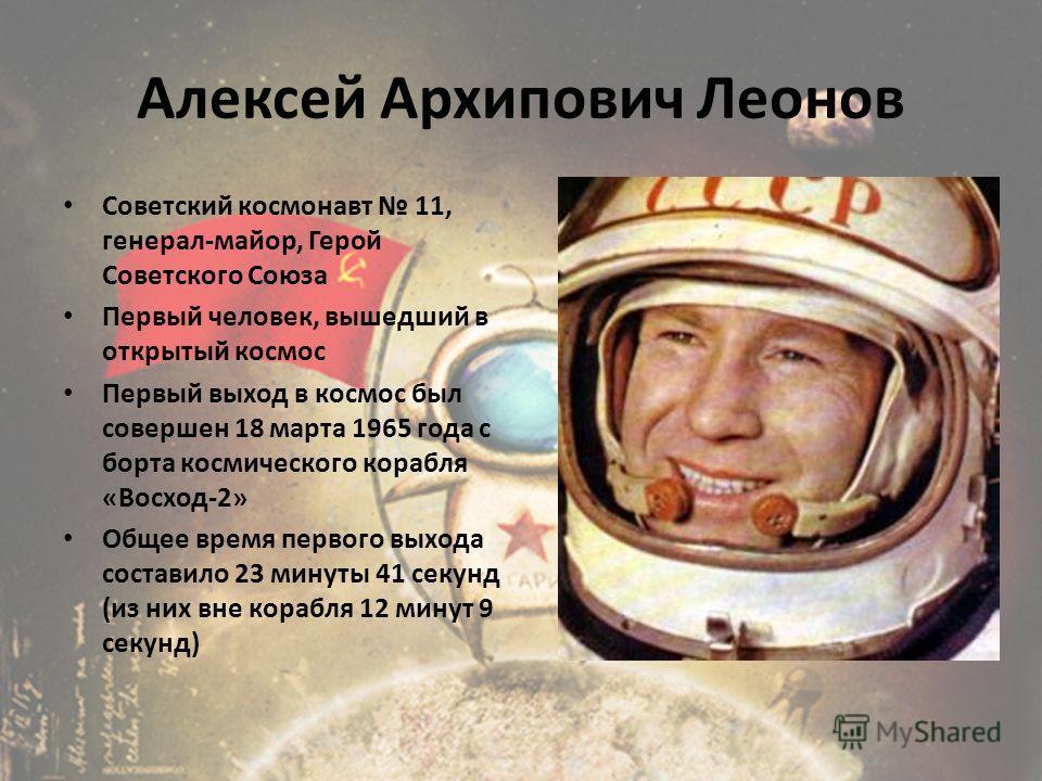 Алексей Архипович Леонов Советский космонавт 11, генерал-майор, Герой Советского Союза Первый человек, вышедший в открытый космос Первый выход в космос был совершен 18 марта 1965 года с борта космического корабля «Восход-2» Общее время первого выхода