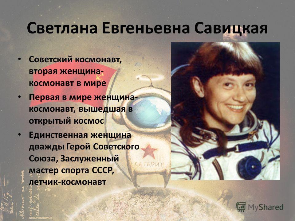 Светлана Евгеньевна Савицкая Советский космонавт, вторая женщина- космонавт в мире Первая в мире женщина- космонавт, вышедшая в открытый космос Единственная женщина дважды Герой Советского Союза, Заслуженный мастер спорта СССР, летчик-космонавт