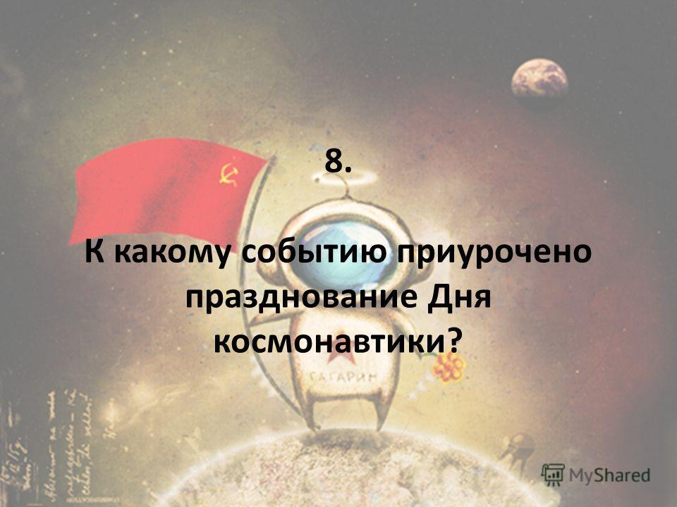 8. К какому событию приурочено празднование Дня космонавтики?
