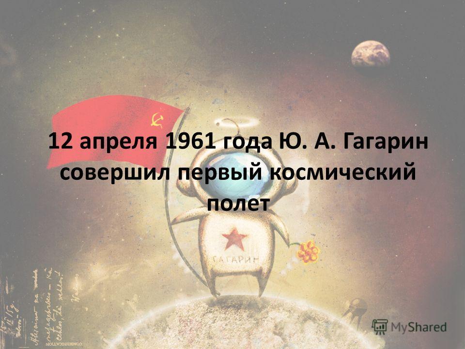 12 апреля 1961 года Ю. А. Гагарин совершил первый космический полет