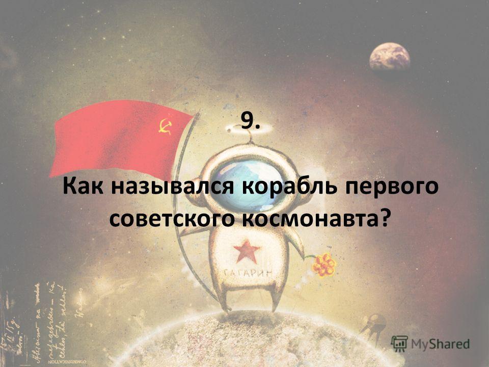9. Как назывался корабль первого советского космонавта?