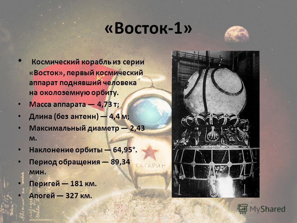 «Восток-1» Космический корабль из серии «Восток», первый космический аппарат поднявший человека на околоземную орбиту. Масса аппарата 4,73 т; Длина (без антенн) 4,4 м; Максимальный диаметр 2,43 м. Наклонение орбиты 64,95°. Период обращения 89,34 мин.