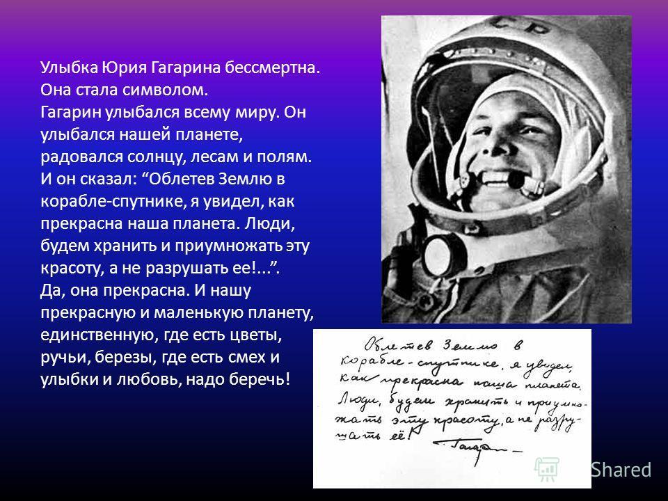 Улыбка Юрия Гагарина бессмертна. Она стала символом. Гагарин улыбался всему миру. Он улыбался нашей планете, радовался солнцу, лесам и полям. И он сказал: Облетев Землю в корабле-спутнике, я увидел, как прекрасна наша планета. Люди, будем хранить и п