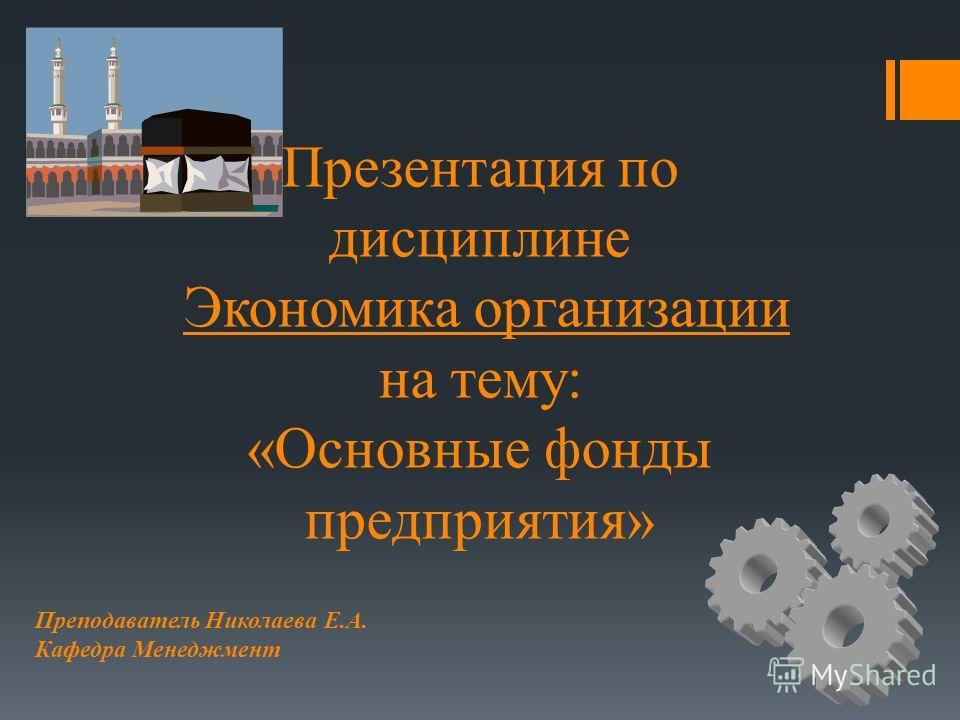 Презентация по дисциплине Экономика организации на тему: «Основные фонды предприятия» Преподаватель Николаева Е.А. Кафедра Менеджмент