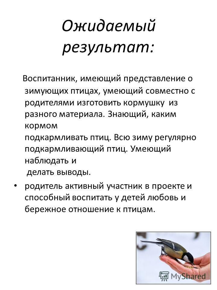 Ожидаемый результат: Воспитанник, имеющий представление о зимующих птицах, умеющий совместно с родителями изготовить кормушку из разного материала. Знающий, каким кормом подкармливать птиц. Всю зиму регулярно подкармливающий птиц. Умеющий наблюдать и