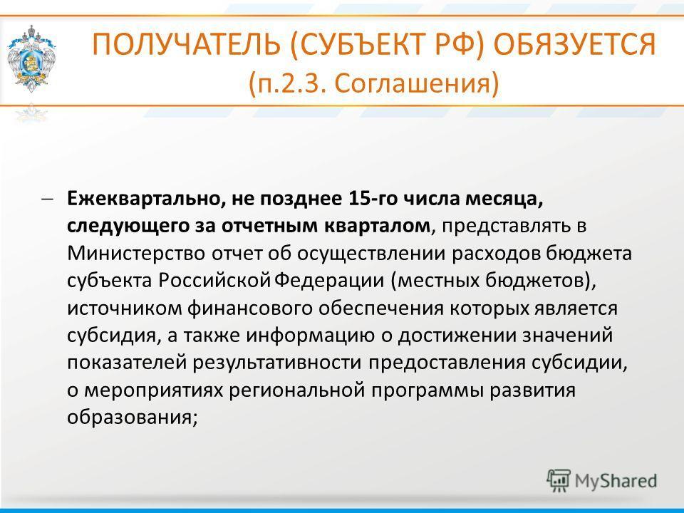 ПОЛУЧАТЕЛЬ (СУБЪЕКТ РФ) ОБЯЗУЕТСЯ (п.2.3. Соглашения) Ежеквартально, не позднее 15-го числа месяца, следующего за отчетным кварталом, представлять в Министерство отчет об осуществлении расходов бюджета субъекта Российской Федерации (местных бюджетов)