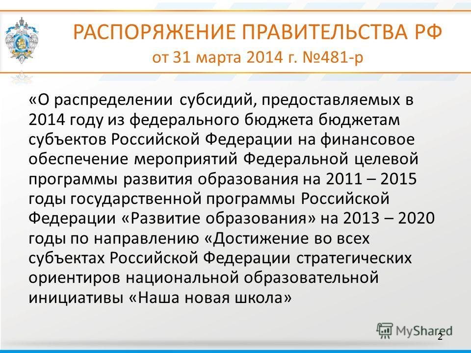 РАСПОРЯЖЕНИЕ ПРАВИТЕЛЬСТВА РФ от 31 марта 2014 г. 481-р 2 «О распределении субсидий, предоставляемых в 2014 году из федерального бюджета бюджетам субъектов Российской Федерации на финансовое обеспечение мероприятий Федеральной целевой программы разви