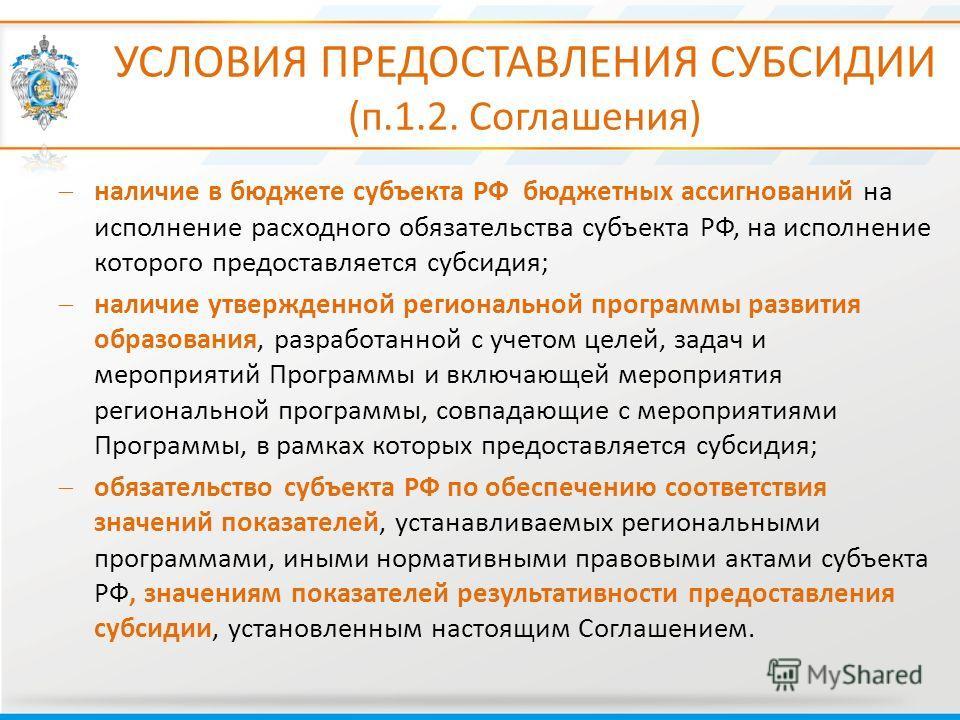 УСЛОВИЯ ПРЕДОСТАВЛЕНИЯ СУБСИДИИ (п.1.2. Соглашения) наличие в бюджете субъекта РФ бюджетных ассигнований на исполнение расходного обязательства субъекта РФ, на исполнение которого предоставляется субсидия; наличие утвержденной региональной программы