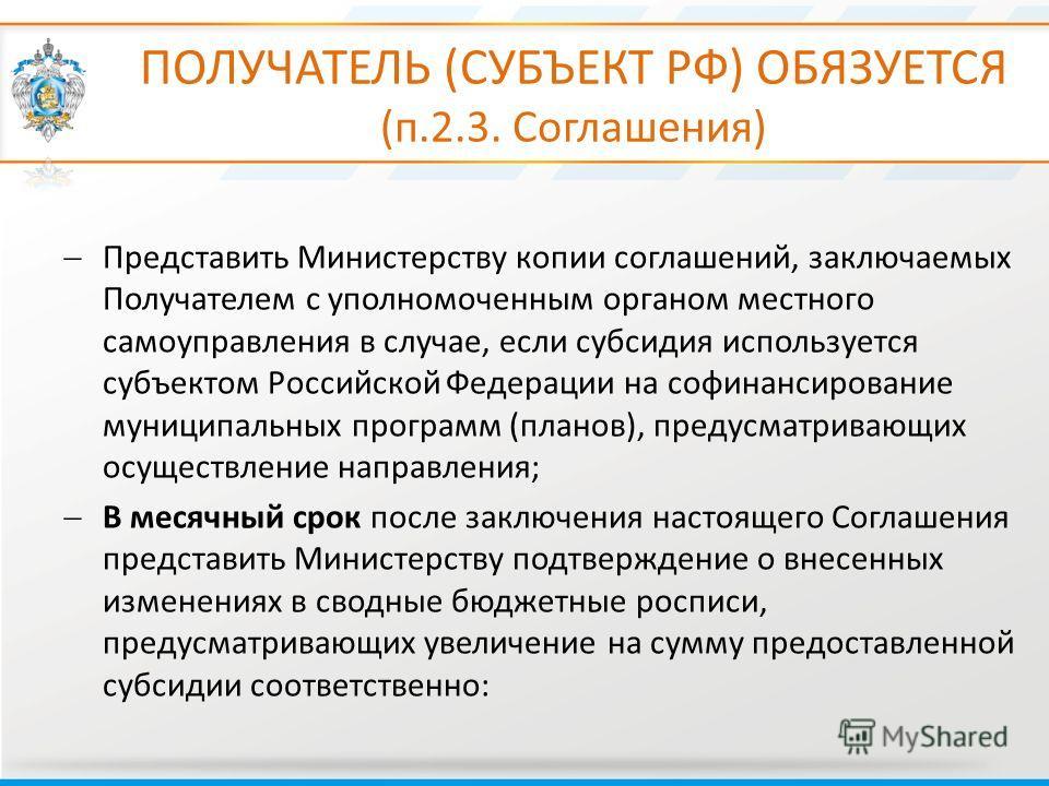 ПОЛУЧАТЕЛЬ (СУБЪЕКТ РФ) ОБЯЗУЕТСЯ (п.2.3. Соглашения) Представить Министерству копии соглашений, заключаемых Получателем с уполномоченным органом местного самоуправления в случае, если субсидия используется субъектом Российской Федерации на софинанси
