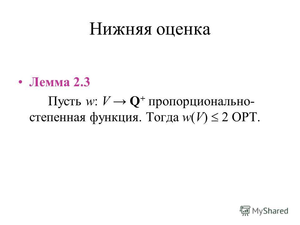 Нижняя оценка Лемма 2.3 Пусть w: V Q + пропорционально- степенная функция. Тогда w(V) 2 OPT.
