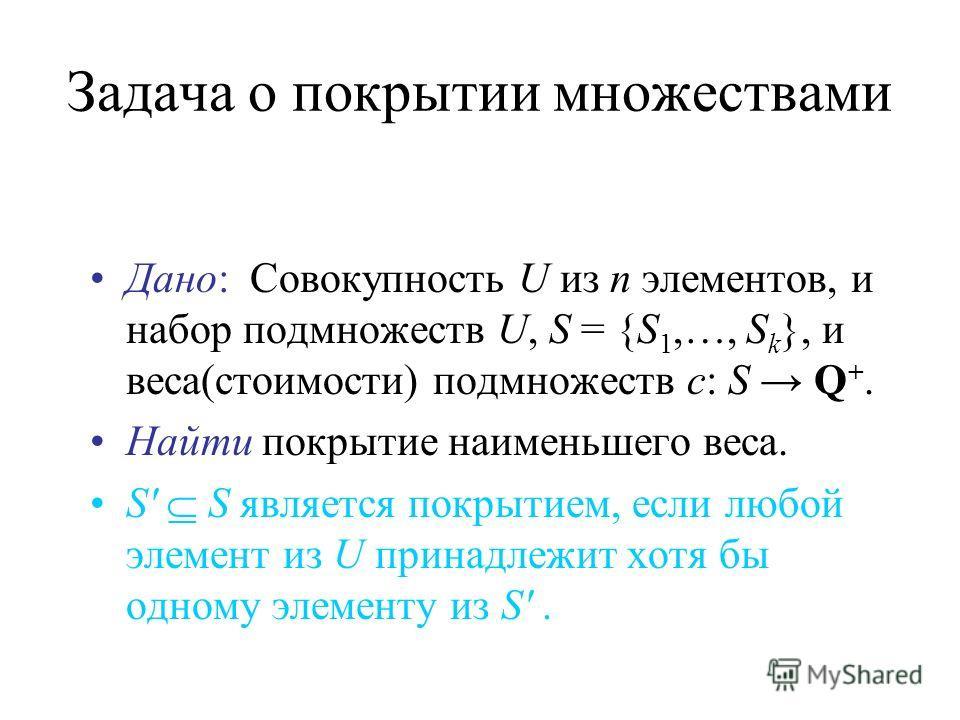 Задача о покрытии множествами Дано: Совокупность U из n элементов, и набор подмножеств U, S = {S 1,…, S k }, и веса(стоимости) подмножеств c: S Q +. Найти покрытие наименьшего веса. S' S является покрытием, если любой элемент из U принадлежит хотя бы
