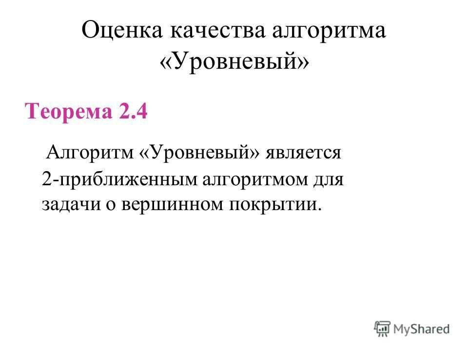 Оценка качества алгоритма «Уровневый» Теорема 2.4 Алгоритм «Уровневый» является 2-приближенным алгоритмом для задачи о вершинном покрытии.