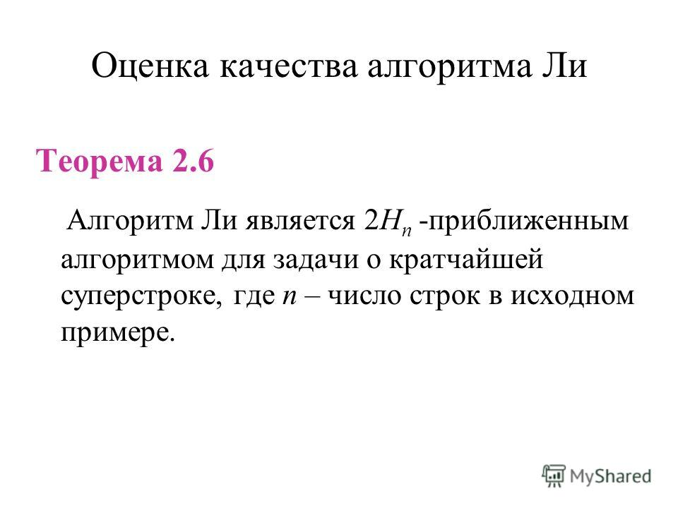 Оценка качества алгоритма Ли Теорема 2.6 Алгоритм Ли является 2H n -приближенным алгоритмом для задачи о кратчайшей суперстроке, где n – число строк в исходном примере.