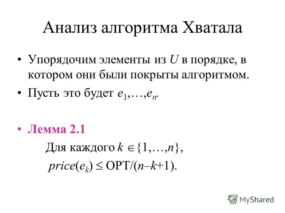 Анализ алгоритма Хватала Упорядочим элементы из U в порядке, в котором они были покрыты алгоритмом. Пусть это будет e 1,…,e n. Лемма 2.1 Для каждого k {1,…,n}, price(e k ) OPT/(n–k+1).