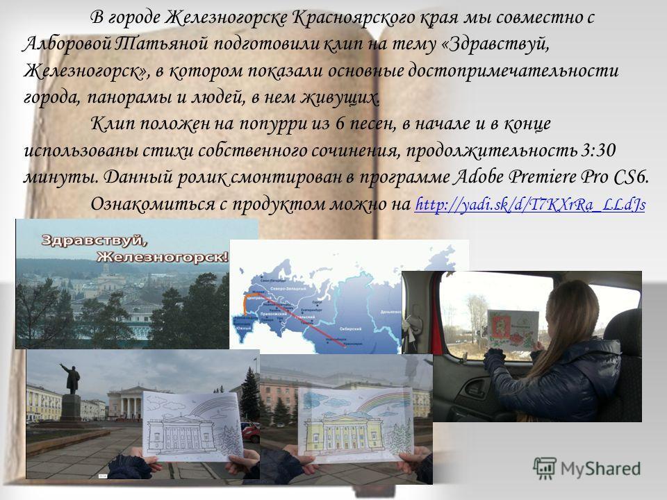 В городе Железногорске Красноярского края мы совместно с Алборовой Татьяной подготовили клип на тему «Здравствуй, Железногорск», в котором показали основные достопримечательности города, панорамы и людей, в нем живущих. Клип положен на попурри из 6 п