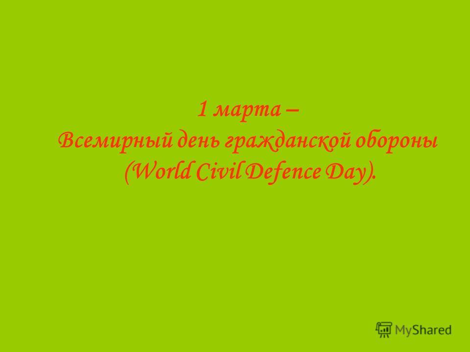 1 марта – Всемирный день гражданской обороны (World Civil Defence Day).