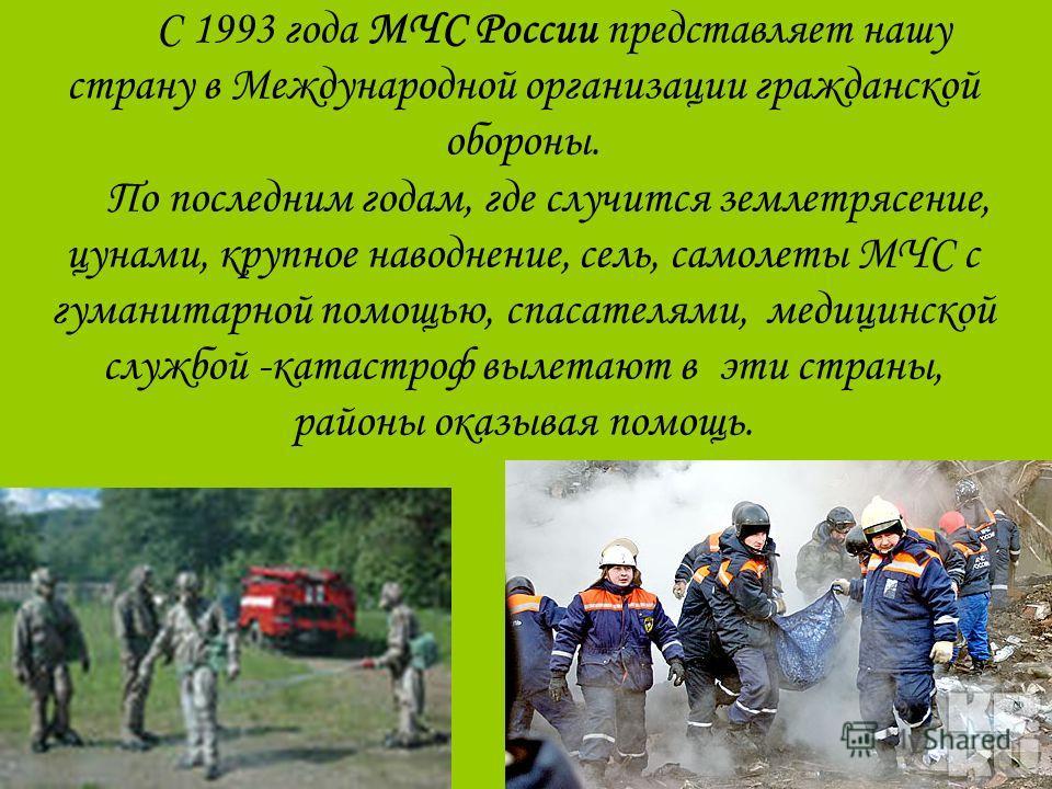С 1993 года МЧС России представляет нашу страну в Международной организации гражданской обороны. По последним годам, где случится землетрясение, цунами, крупное наводнение, сель, самолеты МЧС с гуманитарной помощью, спасателями, медицинской службой -