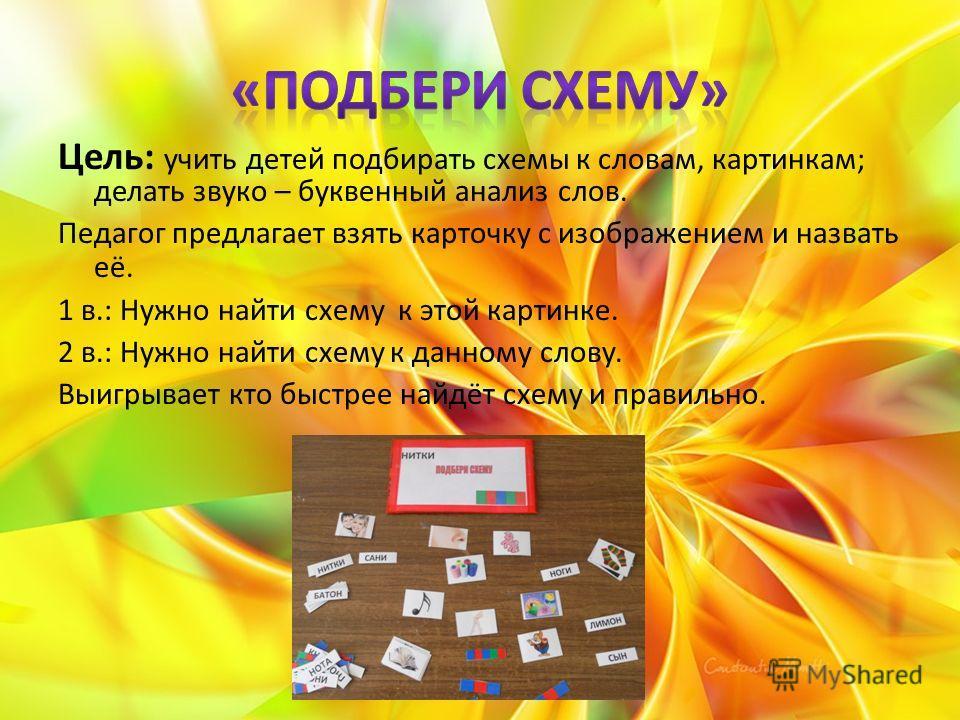 Цель: учить детей подбирать схемы к словам, картинкам; делать звуко – буквенный анализ слов. Педагог предлагает взять карточку с изображением и назвать её. 1 в.: Нужно найти схему к этой картинке. 2 в.: Нужно найти схему к данному слову. Выигрывает к